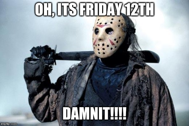 Jason | OH, ITS FRIDAY 12TH DAMNIT!!!! | image tagged in jason | made w/ Imgflip meme maker