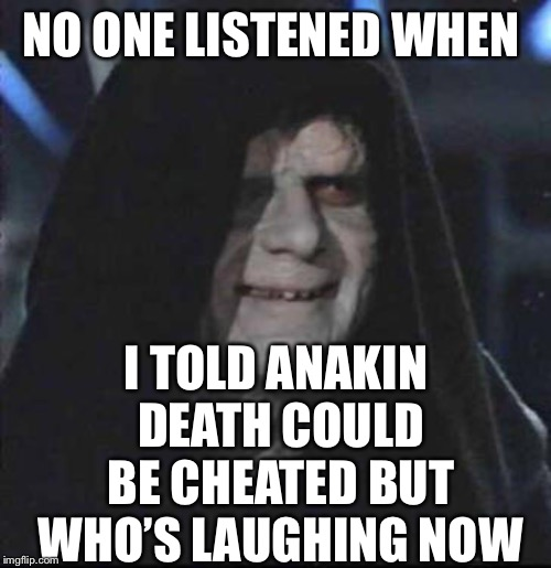 Sidious Error Meme | NO ONE LISTENED WHEN I TOLD ANAKIN DEATH COULD BE CHEATED BUT WHO'S LAUGHING NOW | image tagged in memes,sidious error | made w/ Imgflip meme maker