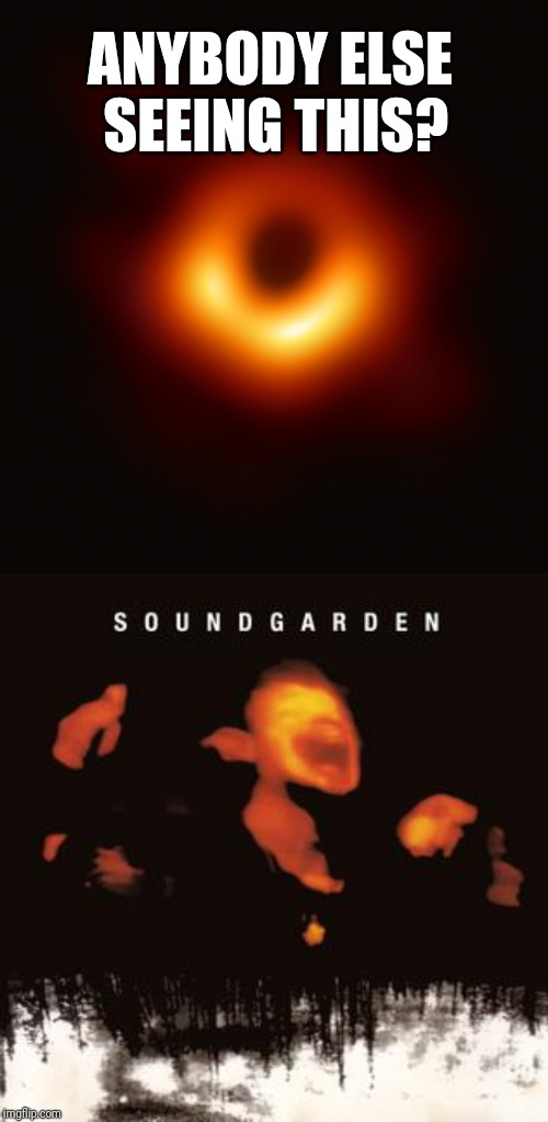 Black hole image | ANYBODY ELSE SEEING THIS? | image tagged in soundgarden,black hole,coincidence | made w/ Imgflip meme maker