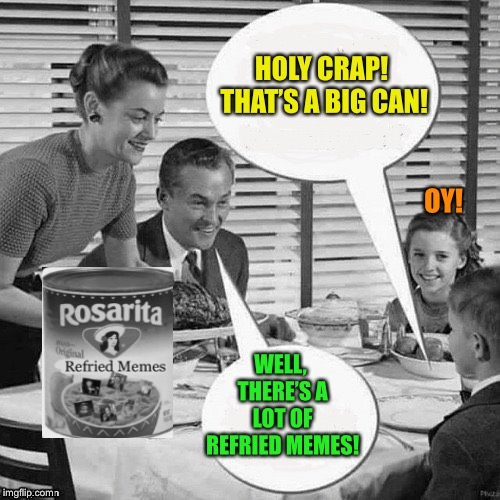 Vintage Family Dinner | HOLY CRAP! THAT'S A BIG CAN! WELL, THERE'S A LOT OF REFRIED MEMES! OY! | image tagged in vintage family dinner | made w/ Imgflip meme maker