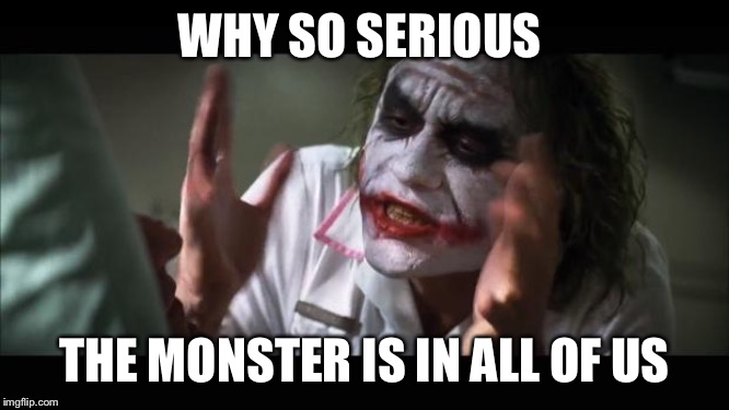 And everybody loses their minds | WHY SO SERIOUS THE MONSTER IS IN ALL OF US | image tagged in memes,and everybody loses their minds | made w/ Imgflip meme maker