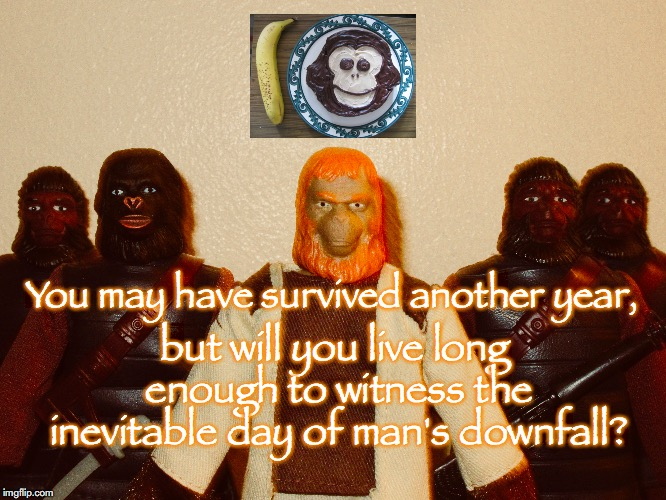 Happy Birthday from the Planet of the Apes! | You may have survived another year, but will you live long enough to witness the inevitable day of man's downfall? | image tagged in planet of the apes,science fiction,happy birthday,toys | made w/ Imgflip meme maker