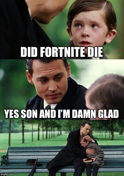 Finding Neverland | DID FORTNITE DIE YES SON AND I'M DAMN GLAD | image tagged in memes,finding neverland | made w/ Imgflip meme maker
