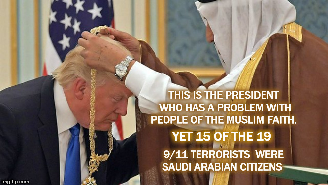 THIS IS THE PRESIDENT WHO HAS A PROBLEM WITH PEOPLE OF THE MUSLIM FAITH. YET 15 OF THE 19 9/11 TERRORISTS  WERE SAUDI ARABIAN CITIZENS | image tagged in 9/11,muslim,donald trump | made w/ Imgflip meme maker
