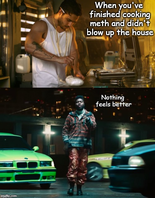 When you've finished cooking meth and didn't blow up the house | image tagged in khalid nothing feels better methlab | made w/ Imgflip meme maker