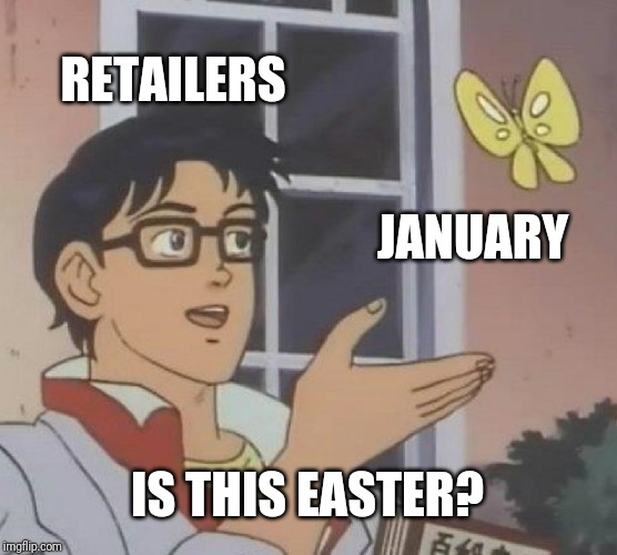 Seriously though | RETAILERS JANUARY IS THIS EASTER? | image tagged in memes,is this a pigeon,easter | made w/ Imgflip meme maker