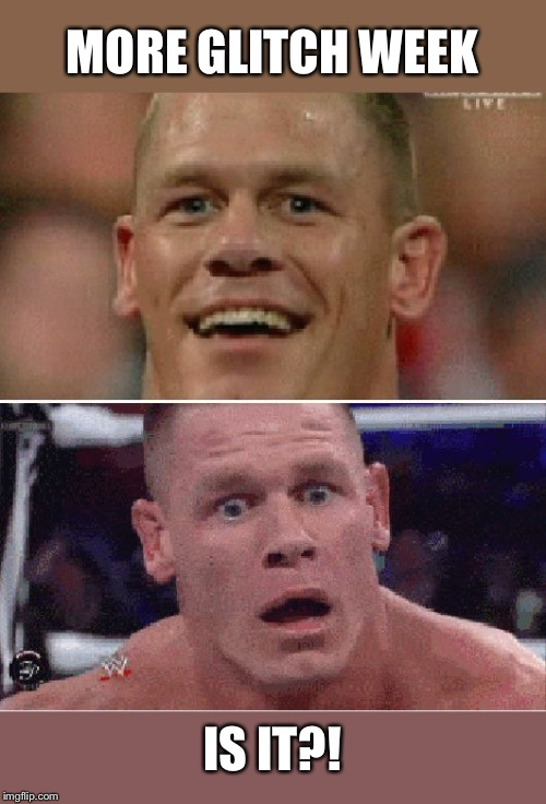 John Cena Happy/Sad | MORE GLITCH WEEK IS IT?! | image tagged in john cena happy/sad | made w/ Imgflip meme maker