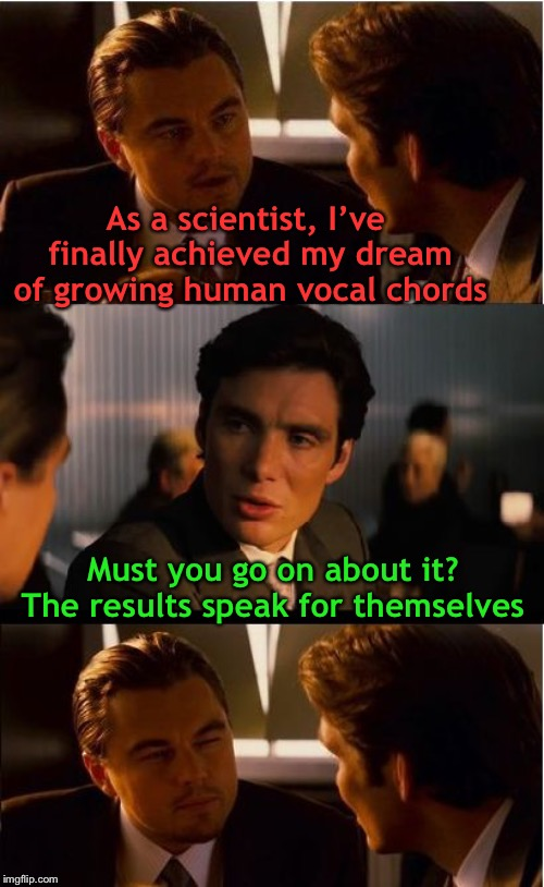 On this occasion, Leo is lost for words ironically | As a scientist, I've finally achieved my dream of growing human vocal chords Must you go on about it? The results speak for themselves | image tagged in memes,inception,you know i'm something of a scientist myself,so i got that goin for me which is nice,or is it,no one cares | made w/ Imgflip meme maker
