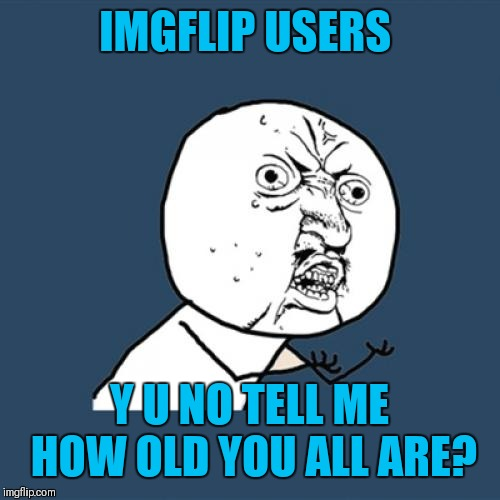 Just curious about how old y'all are | IMGFLIP USERS Y U NO TELL ME HOW OLD YOU ALL ARE? | image tagged in memes,y u no,curious,imgflip users,what's your age,44colt | made w/ Imgflip meme maker