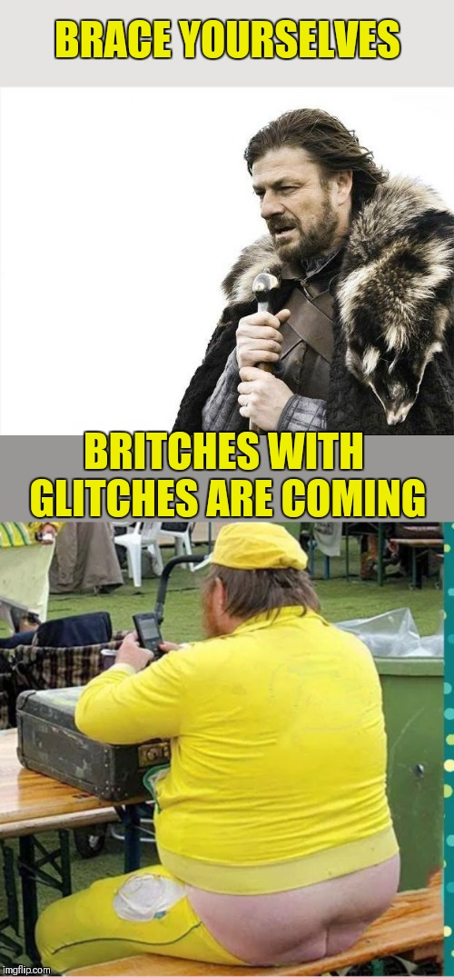 Britches you had one job! Glitch Week April 8-14 (A Blaze_the_Blaziken and FlamingKnuckles66 event) | BRACE YOURSELVES BRITCHES WITH GLITCHES ARE COMING | image tagged in memes,brace yourselves x is coming,britches,butt crack,you had one job,44colt | made w/ Imgflip meme maker