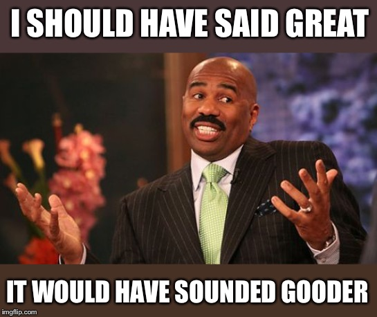 Steve Harvey Meme | I SHOULD HAVE SAID GREAT IT WOULD HAVE SOUNDED GOODER | image tagged in memes,steve harvey | made w/ Imgflip meme maker
