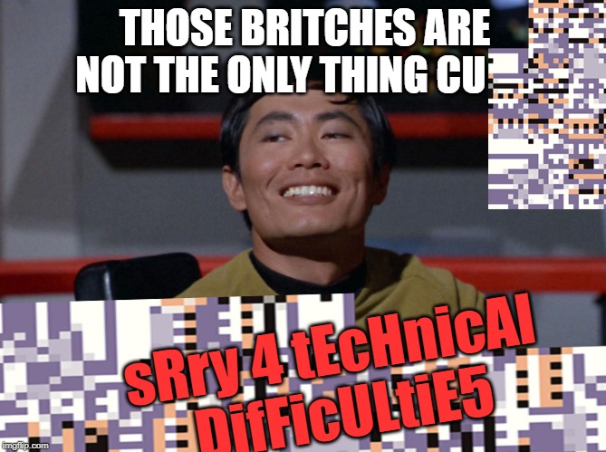 Sulu smug | THOSE BRITCHES ARE NOT THE ONLY THING CU sRry 4 tEcHnicAl DifFicULtiE5 | image tagged in sulu smug | made w/ Imgflip meme maker