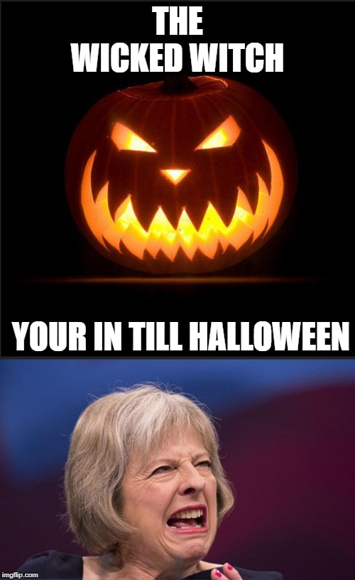 THE WICKED WITCH YOUR IN TILL HALLOWEEN | image tagged in halloween,theresa may | made w/ Imgflip meme maker