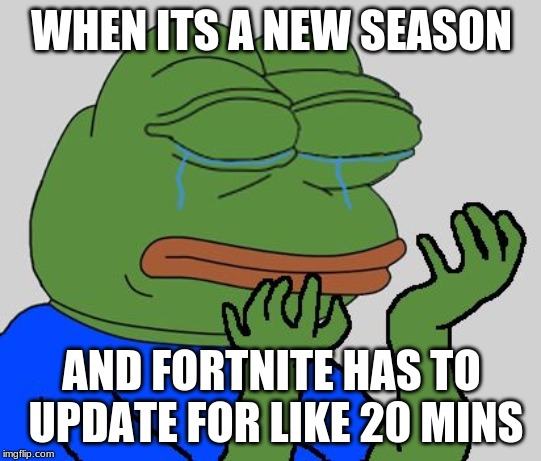 pepe cry | WHEN ITS A NEW SEASON AND FORTNITE HAS TO UPDATE FOR LIKE 20 MINS | image tagged in pepe cry | made w/ Imgflip meme maker