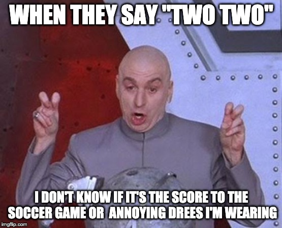 "Dr Evil Laser | WHEN THEY SAY ""TWO TWO"" I DON'T KNOW IF IT'S THE SCORE TO THE SOCCER GAME OR  ANNOYING DREES I'M WEARING 