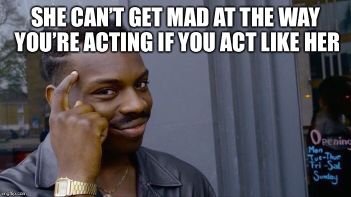 Roll Safe Think About It Meme | SHE CAN'T GET MAD AT THE WAY YOU'RE ACTING IF YOU ACT LIKE HER | image tagged in memes,roll safe think about it | made w/ Imgflip meme maker