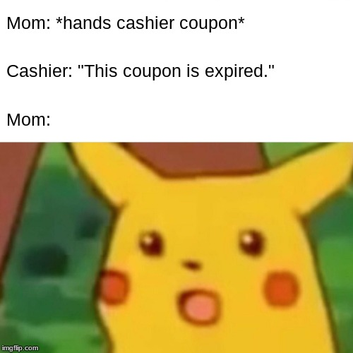 "Surprised Pikachu Meme |  Mom: *hands cashier coupon*; Cashier: ""This coupon is expired.""; Mom: 