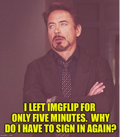 Face You Make Robert Downey Jr | I LEFT IMGFLIP FOR ONLY FIVE MINUTES.  WHY DO I HAVE TO SIGN IN AGAIN? | image tagged in memes,face you make robert downey jr | made w/ Imgflip meme maker