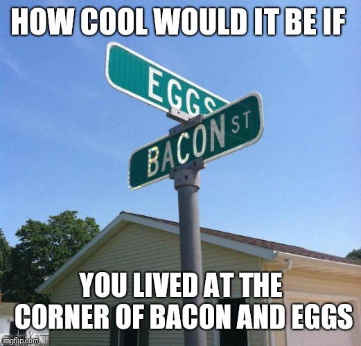 I wish I lived here! | HOW COOL WOULD IT BE IF YOU LIVED AT THE CORNER OF BACON AND EGGS | image tagged in bacon and eggs,because bacon,street signs,awesome | made w/ Imgflip meme maker