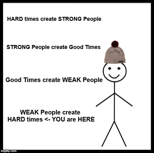 Be Like Bill Meme | HARD times create STRONG People STRONG People create Good Times Good Times create WEAK People WEAK People create HARD times <- YOU are HERE | image tagged in memes,be like bill | made w/ Imgflip meme maker