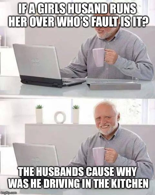 Hide the Pain Harold | IF A GIRLS HUSAND RUNS HER OVER WHO'S FAULT IS IT? THE HUSBANDS CAUSE WHY WAS HE DRIVING IN THE KITCHEN | image tagged in memes,hide the pain harold | made w/ Imgflip meme maker