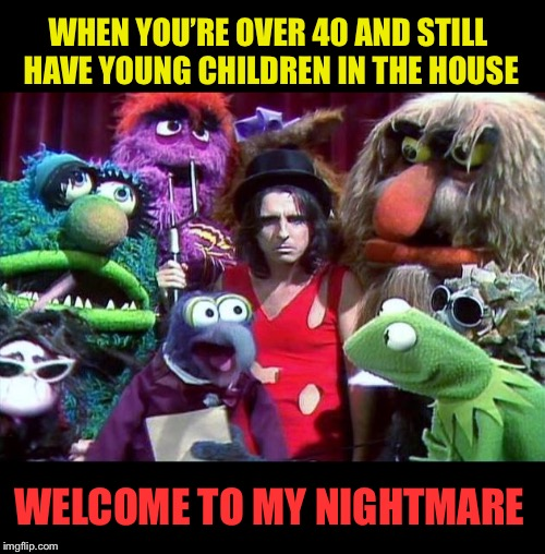 Gettin' too old for this... | WHEN YOU'RE OVER 40 AND STILL HAVE YOUNG CHILDREN IN THE HOUSE WELCOME TO MY NIGHTMARE | image tagged in alice cooper,the muppets,kids,funny memes | made w/ Imgflip meme maker