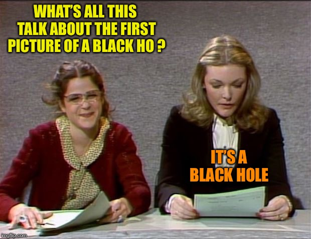 Nevermind | WHAT'S ALL THIS TALK ABOUT THE FIRST PICTURE OF A BLACK HO ? IT'S A BLACK HOLE | image tagged in nevermind | made w/ Imgflip meme maker