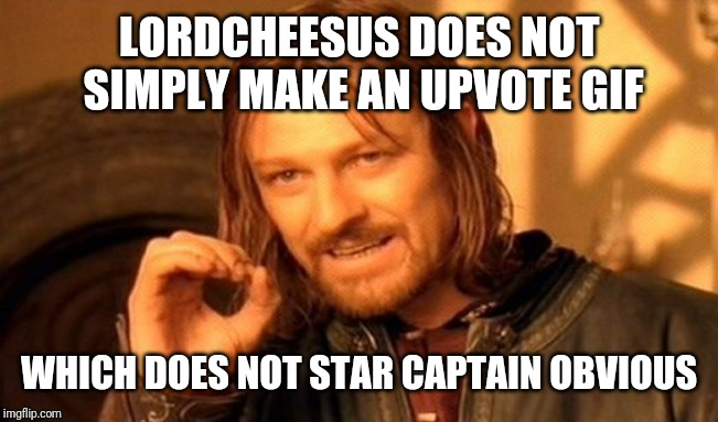 One Does Not Simply Meme | LORDCHEESUS DOES NOT SIMPLY MAKE AN UPVOTE GIF WHICH DOES NOT STAR CAPTAIN OBVIOUS | image tagged in memes,one does not simply | made w/ Imgflip meme maker