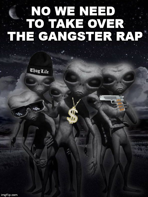 alien week,aliens,memes | NO WE NEED TO TAKE OVER THE GANGSTER RAP | image tagged in alien week aliens memes | made w/ Imgflip meme maker