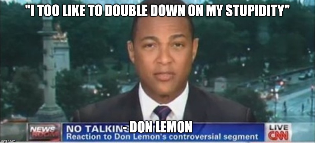 "Don Lemon  | ""I TOO LIKE TO DOUBLE DOWN ON MY STUPIDITY"" - DON LEMON 