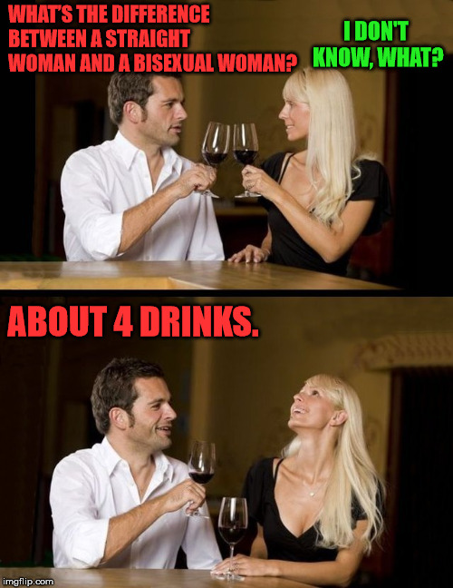 Joking around |  WHAT'S THE DIFFERENCE BETWEEN A STRAIGHT WOMAN AND A BISEXUAL WOMAN? I DON'T KNOW, WHAT? ABOUT 4 DRINKS. | image tagged in couple drinking,funny meme,offensive,politically incorrect | made w/ Imgflip meme maker