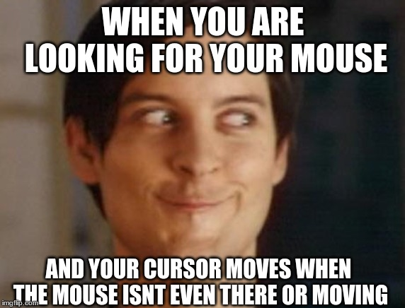 ooohoo | WHEN YOU ARE LOOKING FOR YOUR MOUSE AND YOUR CURSOR MOVES WHEN THE MOUSE ISNT EVEN THERE OR MOVING | image tagged in memes,spiderman peter parker,cursor,mouse,peter parker | made w/ Imgflip meme maker