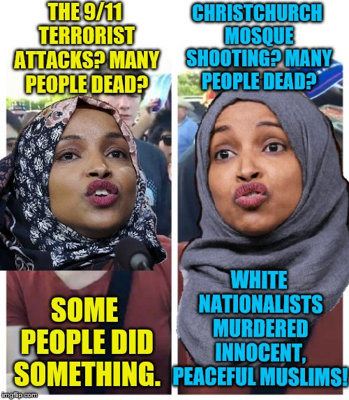 Politically incorrect Omar | THE 9/11 TERRORIST ATTACKS? MANY PEOPLE DEAD? SOME PEOPLE DID SOMETHING. CHRISTCHURCH MOSQUE SHOOTING? MANY PEOPLE DEAD? WHITE NATIONALISTS  | image tagged in memes,terrorism,9/11,triggered feminist | made w/ Imgflip meme maker