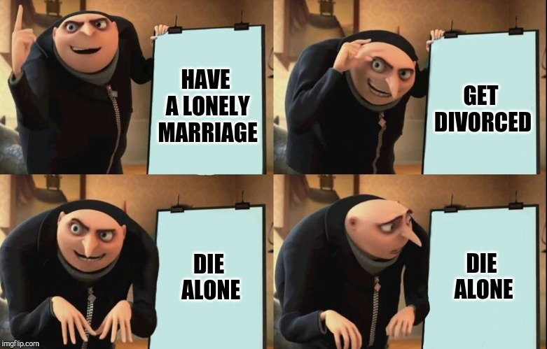 Despicable Me Diabolical Plan Gru Template | HAVE A LONELY MARRIAGE GET DIVORCED DIE ALONE DIE ALONE | image tagged in despicable me diabolical plan gru template | made w/ Imgflip meme maker