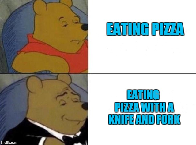 Tuxedo winnie the pooh | EATING PIZZA EATING PIZZA WITH A KNIFE AND FORK | image tagged in tuxedo winnie the pooh | made w/ Imgflip meme maker
