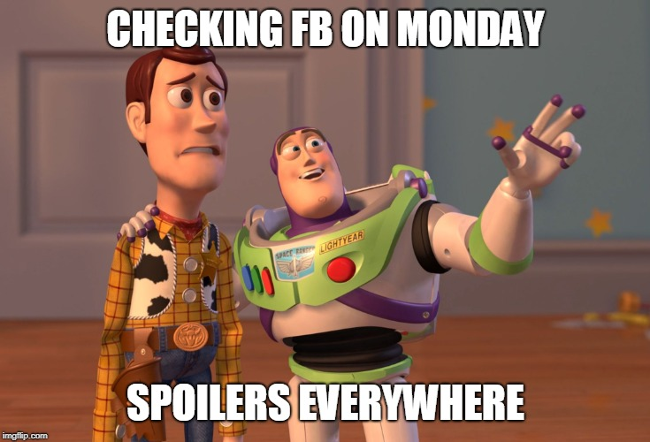 X, X Everywhere Meme |  CHECKING FB ON MONDAY; SPOILERS EVERYWHERE | image tagged in memes,x x everywhere | made w/ Imgflip meme maker