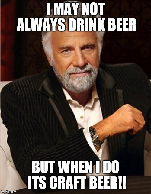 i don't always | I MAY NOT ALWAYS DRINK BEER BUT WHEN I DO ITS CRAFT BEER!! | image tagged in i don't always | made w/ Imgflip meme maker