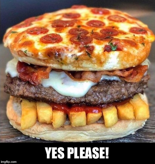 I'll take two | YES PLEASE! | image tagged in pizza,burger,bacon,french fries | made w/ Imgflip meme maker