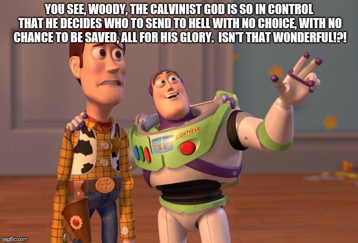 X, X Everywhere Meme |  YOU SEE, WOODY, THE CALVINIST GOD IS SO IN CONTROL THAT HE DECIDES WHO TO SEND TO HELL WITH NO CHOICE, WITH NO CHANCE TO BE SAVED, ALL FOR HIS GLORY.  ISN'T THAT WONDERFUL!?! | image tagged in memes,x x everywhere | made w/ Imgflip meme maker