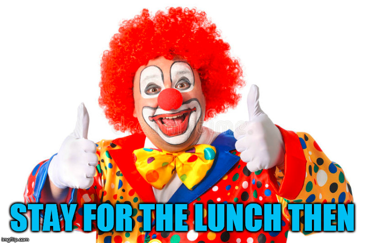 clown thumbs | STAY FOR THE LUNCH THEN | image tagged in clown thumbs | made w/ Imgflip meme maker