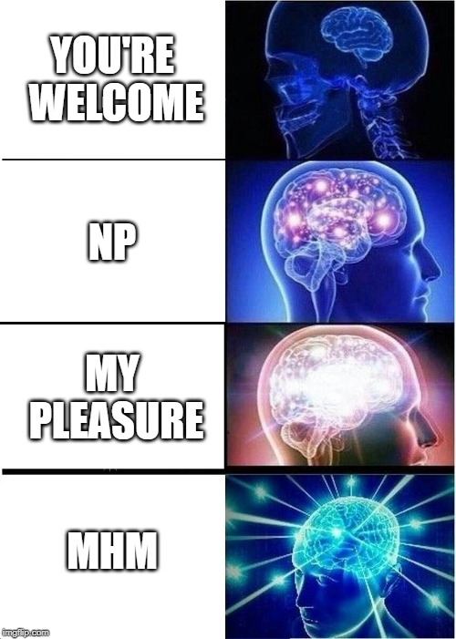 Expanding Brain Meme | YOU'RE WELCOME NP MY PLEASURE MHM | image tagged in memes,expanding brain | made w/ Imgflip meme maker