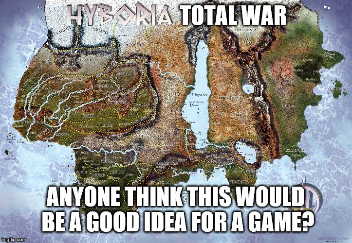 Hyboria Total war | TOTAL WAR ANYONE THINK THIS WOULD BE A GOOD IDEA FOR A GAME? | image tagged in fun,video games,conan the barbarian,hyboria,total war,conan crush your enemies | made w/ Imgflip meme maker