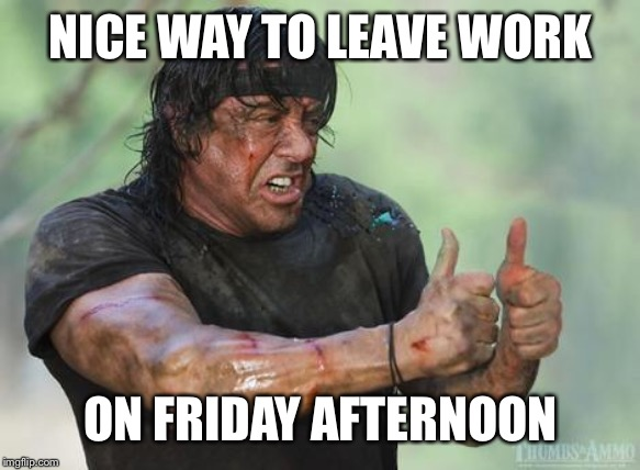 Rambo approved | NICE WAY TO LEAVE WORK ON FRIDAY AFTERNOON | image tagged in rambo approved | made w/ Imgflip meme maker
