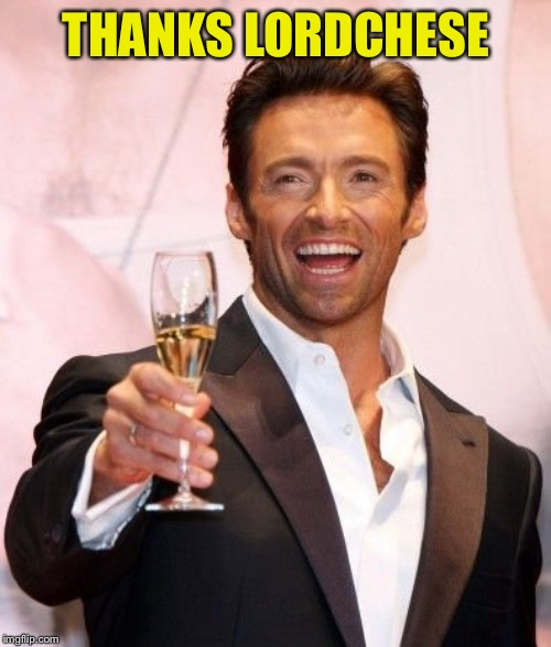 Hugh Jackman Cheers | THANKS LORDCHESE | image tagged in hugh jackman cheers | made w/ Imgflip meme maker