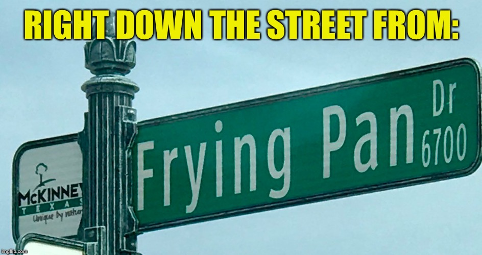RIGHT DOWN THE STREET FROM: | made w/ Imgflip meme maker