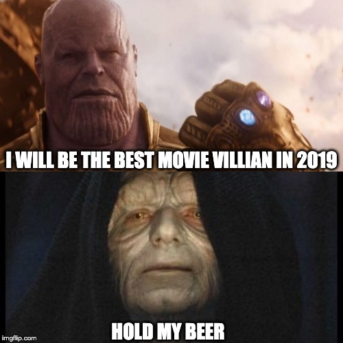 I WILL BE THE BEST MOVIE VILLIAN IN 2019 HOLD MY BEER | image tagged in thanos vs palpatine | made w/ Imgflip meme maker