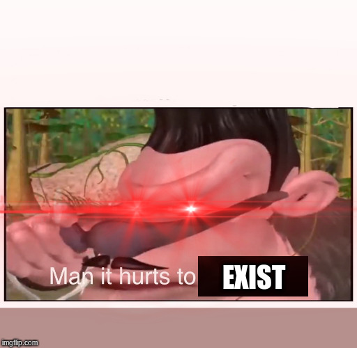EXIST | image tagged in man it hurts to be this hip | made w/ Imgflip meme maker