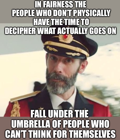 Captain Obvious | IN FAIRNESS THE PEOPLE WHO DON'T PHYSICALLY HAVE THE TIME TO DECIPHER WHAT ACTUALLY GOES ON FALL UNDER THE UMBRELLA OF PEOPLE WHO CAN'T THIN | image tagged in captain obvious | made w/ Imgflip meme maker