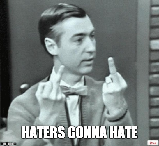Mr. Rogers Thug Life | HATERS GONNA HATE | image tagged in mr rogers thug life | made w/ Imgflip meme maker