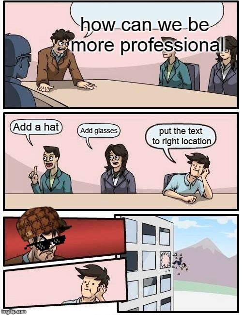 Boardroom Meeting Suggestion | how can we be more professional Add a hat Add glasses put the text to right location | image tagged in memes,boardroom meeting suggestion,memes | made w/ Imgflip meme maker